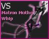 (VS) Matron Mother Whip