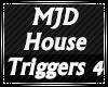 MJD House Triggers 4