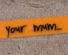 your mum...