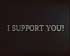 I SUPPORT YOU!