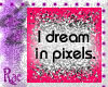 I dream in pixels
