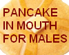 Pancake In Mouth*MALE*