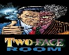 ~B.S~ TWO~FACE~ROOM~